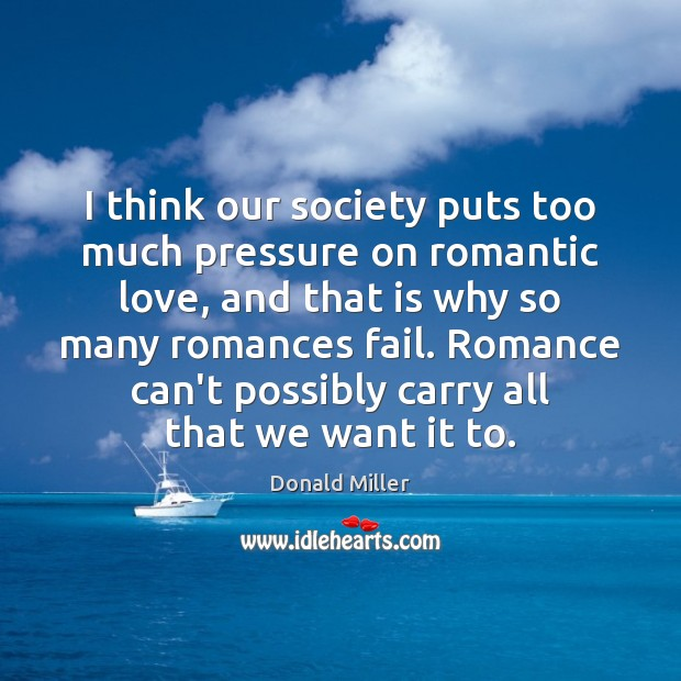 I think our society puts too much pressure on romantic love, and Donald Miller Picture Quote