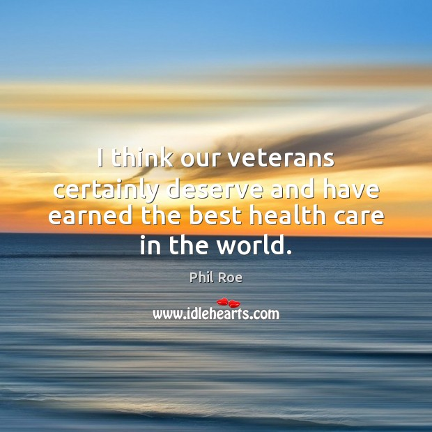 I think our veterans certainly deserve and have earned the best health care in the world. Health Quotes Image