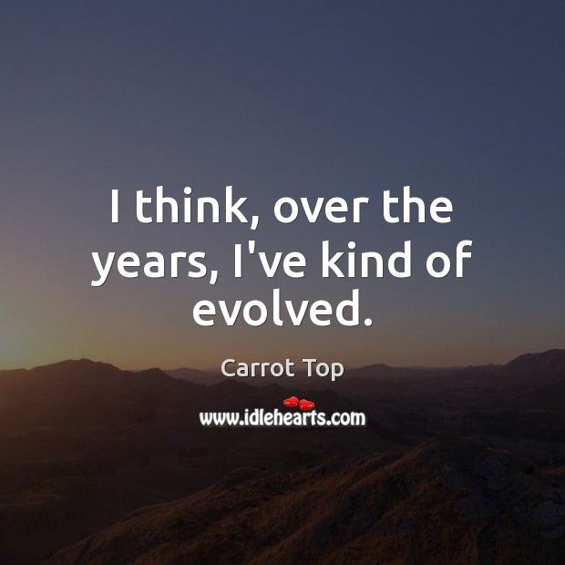 I think, over the years, I've kind of evolved. Carrot Top Picture Quote