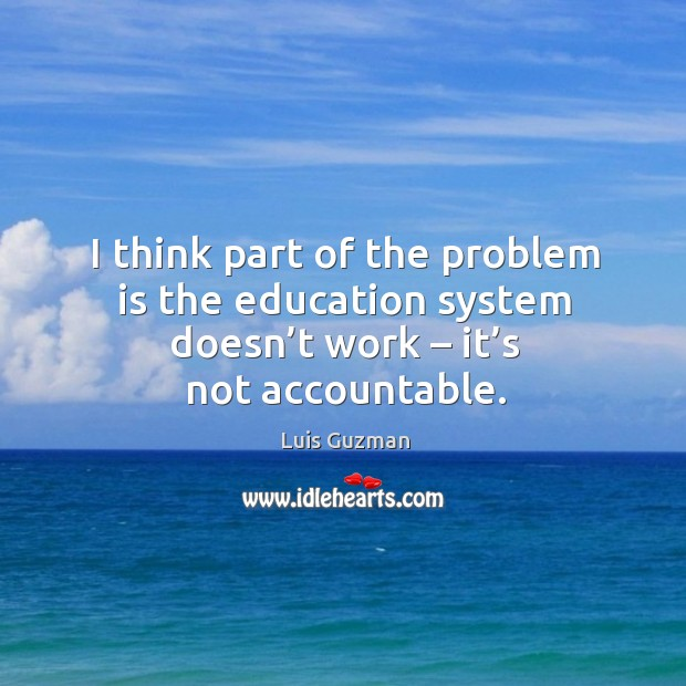 I think part of the problem is the education system doesn't work – it's not accountable. Image