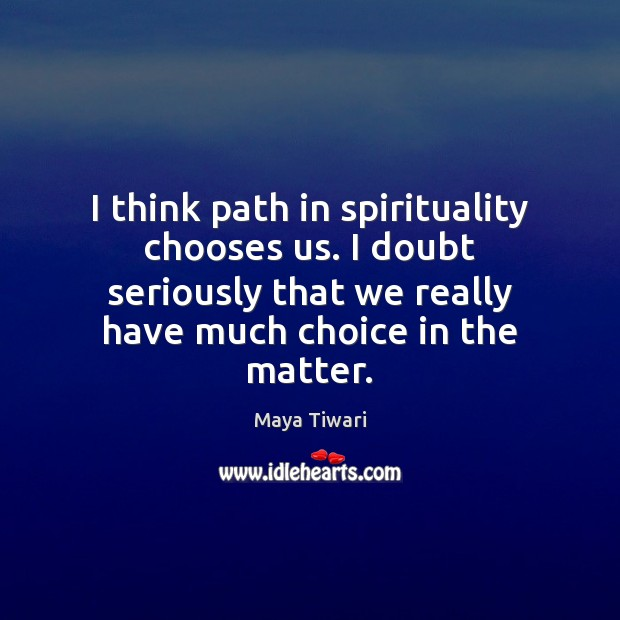 Image, I think path in spirituality chooses us. I doubt seriously that we