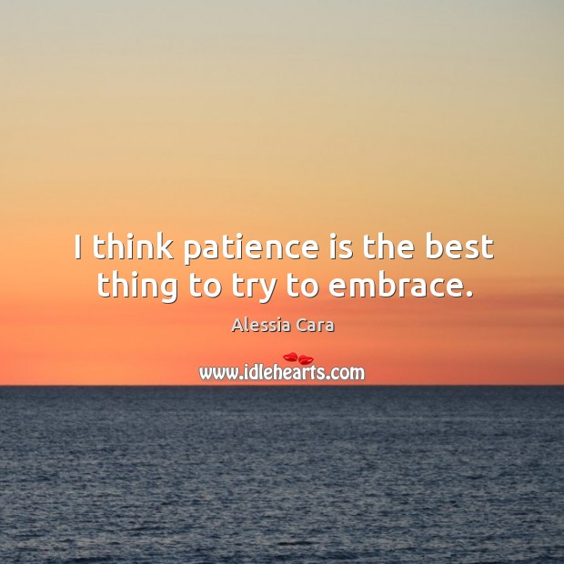 Image, I think patience is the best thing to try to embrace.