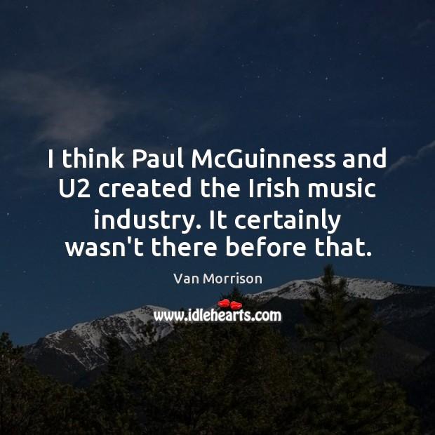 Image, I think Paul McGuinness and U2 created the Irish music industry. It