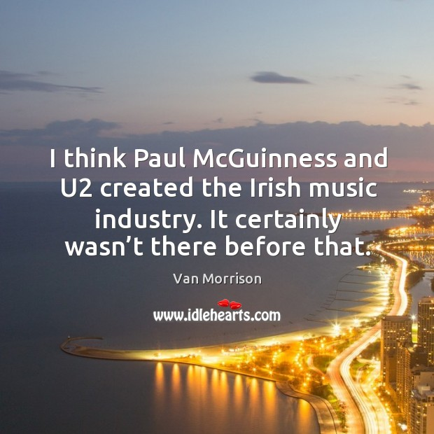 I think paul mcguinness and u2 created the irish music industry. It certainly wasn't there before that. Image
