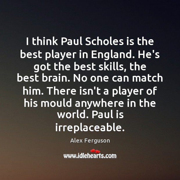 I think Paul Scholes is the best player in England. He's got Image