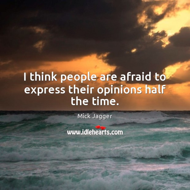 I think people are afraid to express their opinions half the time. Mick Jagger Picture Quote