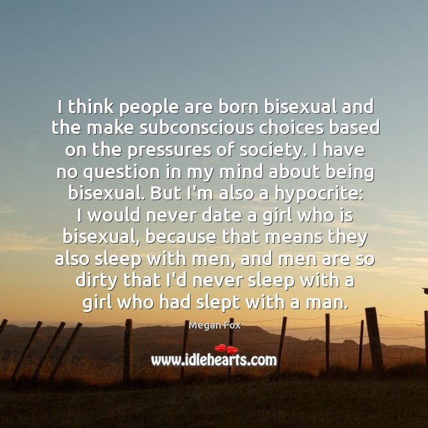 I think people are born bisexual and the make subconscious choices based Image