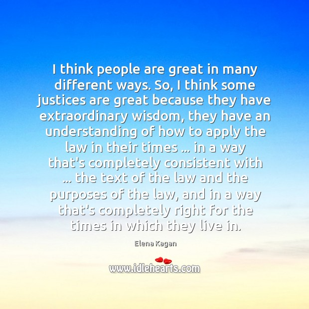 I think people are great in many different ways. So, I think Elena Kagan Picture Quote