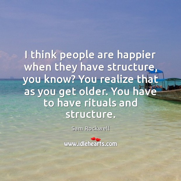 I think people are happier when they have structure, you know? You Image