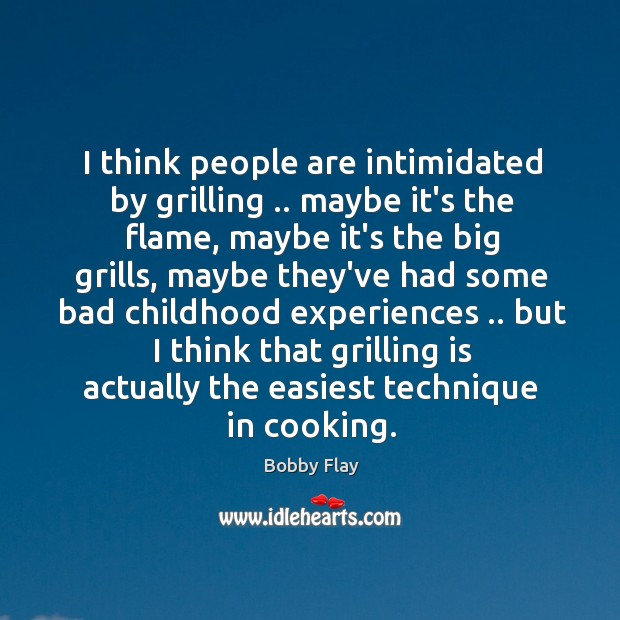 I think people are intimidated by grilling .. maybe it's the flame, maybe Bobby Flay Picture Quote