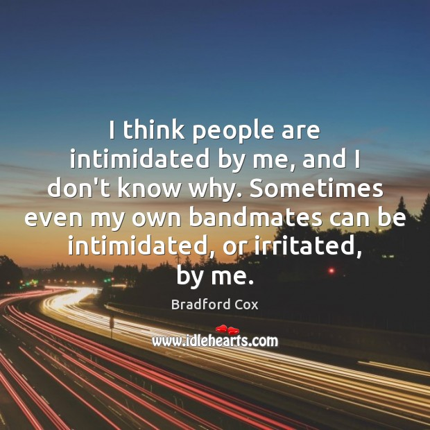 I think people are intimidated by me, and I don't know why. Image