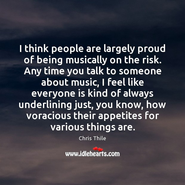 I think people are largely proud of being musically on the risk. Image