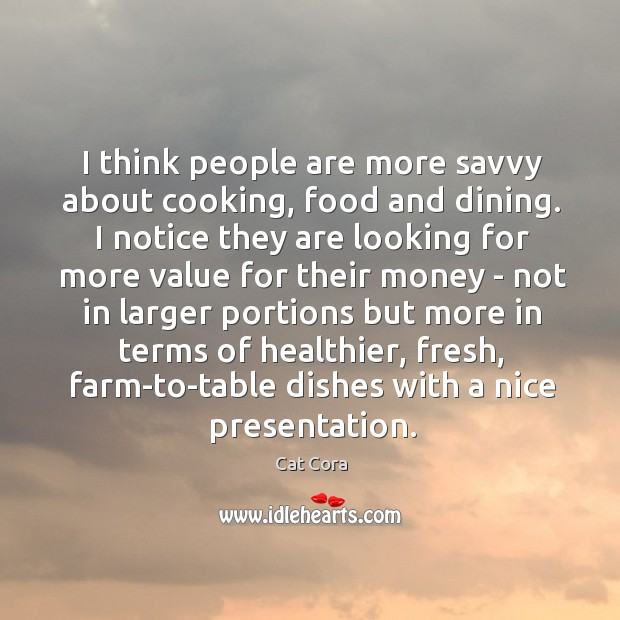 Image, I think people are more savvy about cooking, food and dining. I