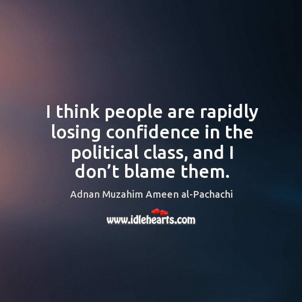 I think people are rapidly losing confidence in the political class, and I don't blame them. Image