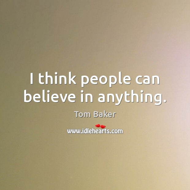 I think people can believe in anything. Tom Baker Picture Quote