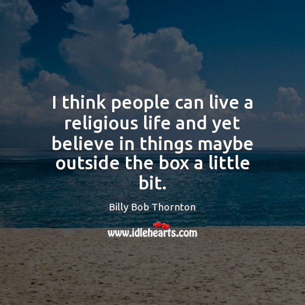 I think people can live a religious life and yet believe in Billy Bob Thornton Picture Quote