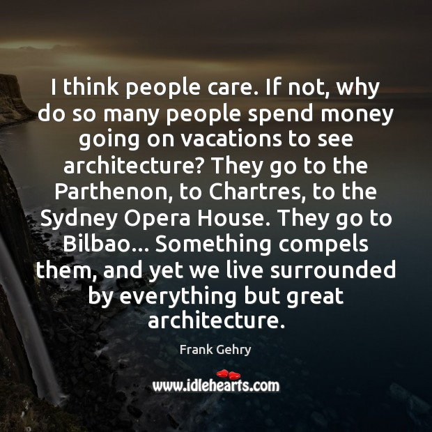 I think people care. If not, why do so many people spend Frank Gehry Picture Quote