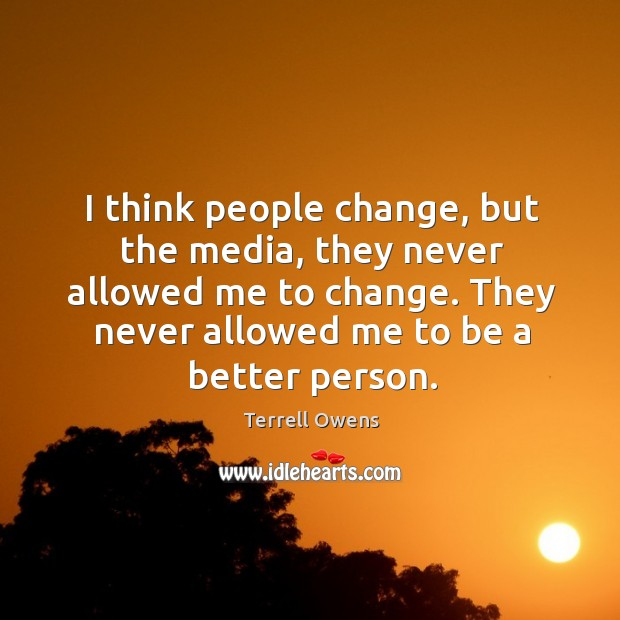 I think people change, but the media, they never allowed me to change. They never allowed me to be a better person. Terrell Owens Picture Quote