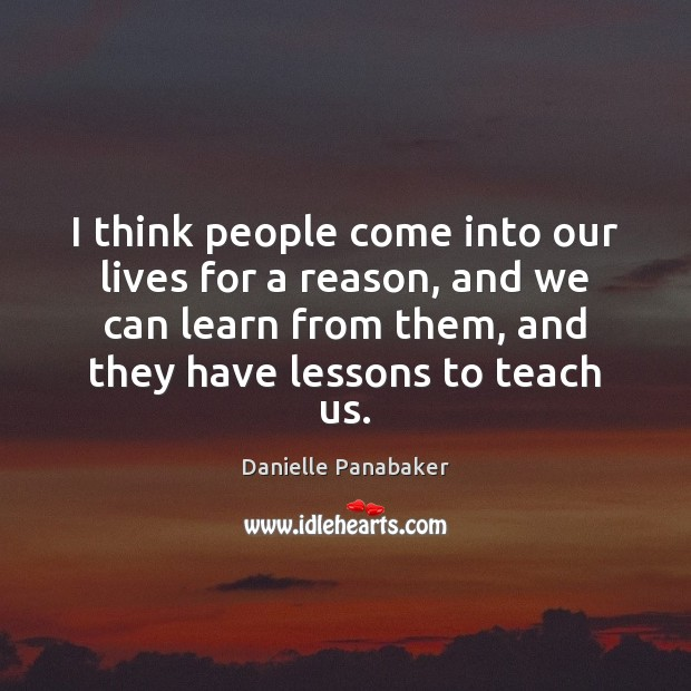 I think people come into our lives for a reason, and we Danielle Panabaker Picture Quote
