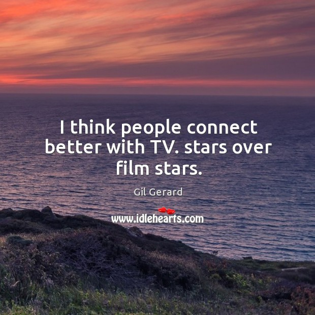 I think people connect better with tv. Stars over film stars. Image