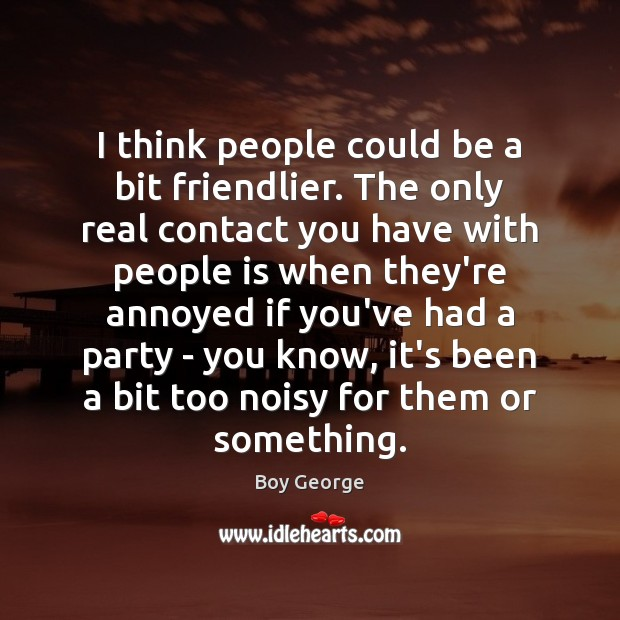 I think people could be a bit friendlier. The only real contact Boy George Picture Quote