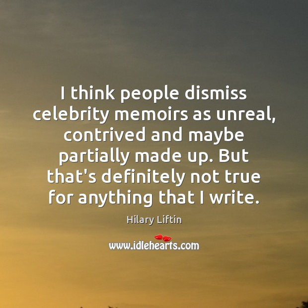 Image, I think people dismiss celebrity memoirs as unreal, contrived and maybe partially