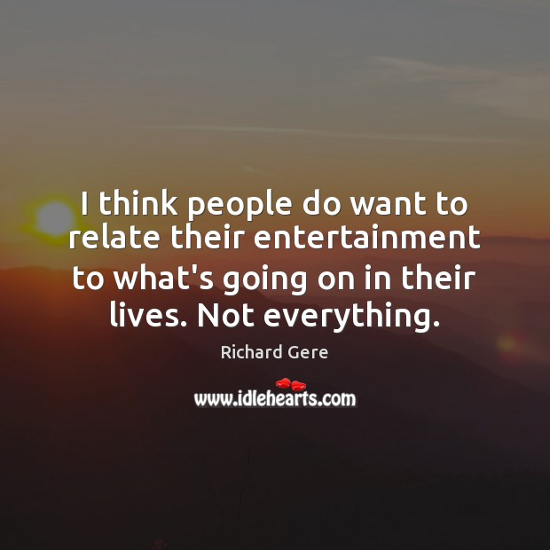 I think people do want to relate their entertainment to what's going Richard Gere Picture Quote