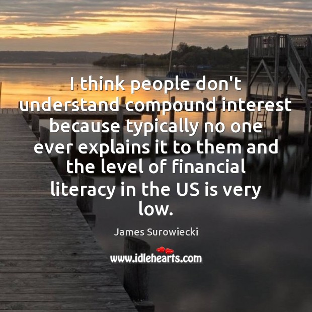 I think people don't understand compound interest because typically no one ever James Surowiecki Picture Quote