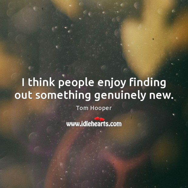 I think people enjoy finding out something genuinely new. Image