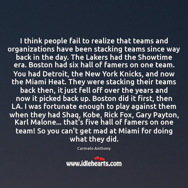 I think people fail to realize that teams and organizations have been Carmelo Anthony Picture Quote