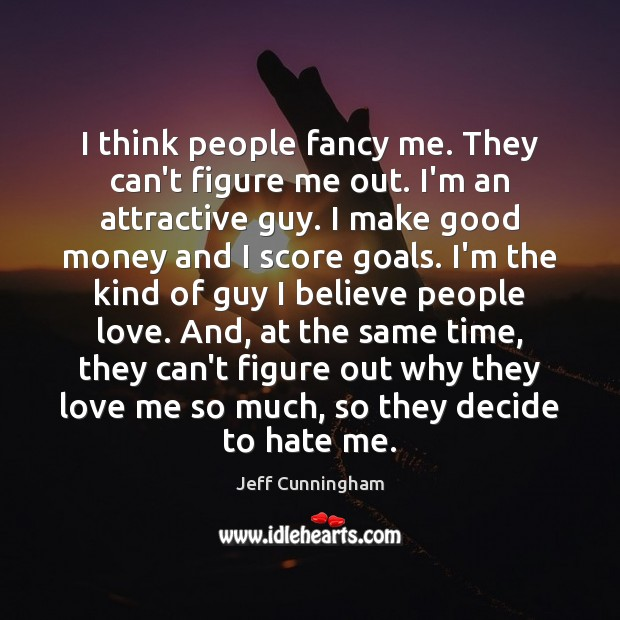 I think people fancy me. They can't figure me out. I'm an Image