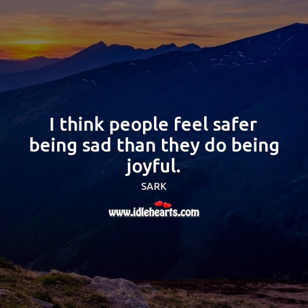 I think people feel safer being sad than they do being joyful. Image