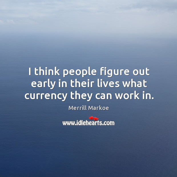 I think people figure out early in their lives what currency they can work in. Merrill Markoe Picture Quote