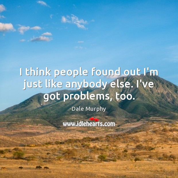 I think people found out I'm just like anybody else. I've got problems, too. Dale Murphy Picture Quote