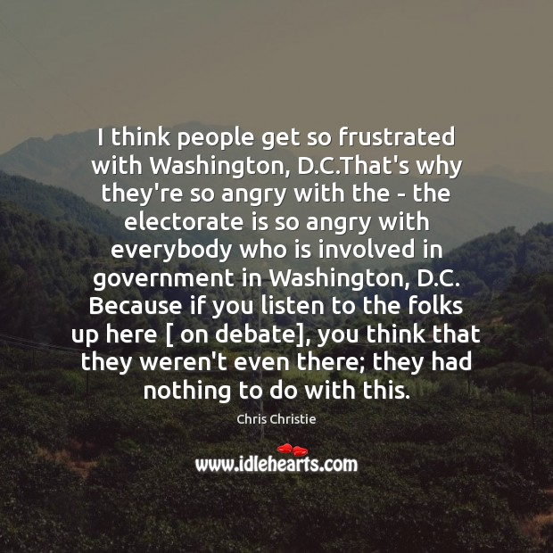 I think people get so frustrated with Washington, D.C.That's why Chris Christie Picture Quote