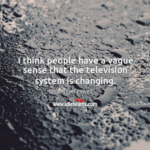 I think people have a vague sense that the television system is changing. Image