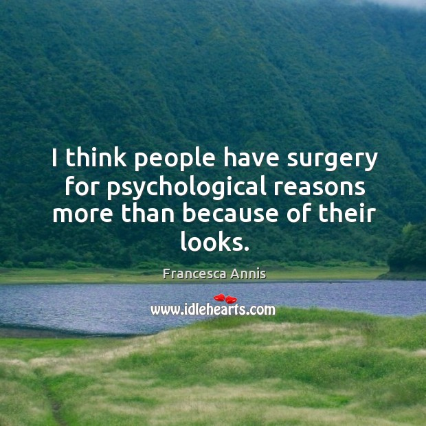 I think people have surgery for psychological reasons more than because of their looks. Image