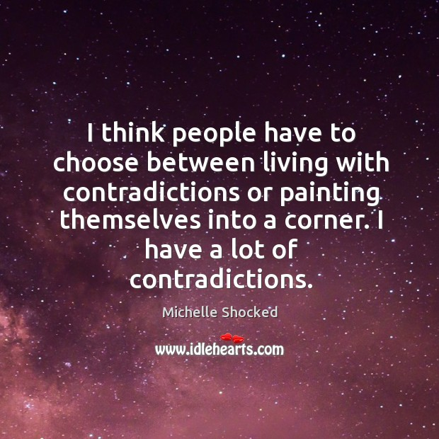I think people have to choose between living with contradictions or painting themselves into a corner. Image