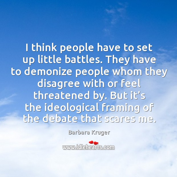 Image, I think people have to set up little battles. They have to demonize people whom they