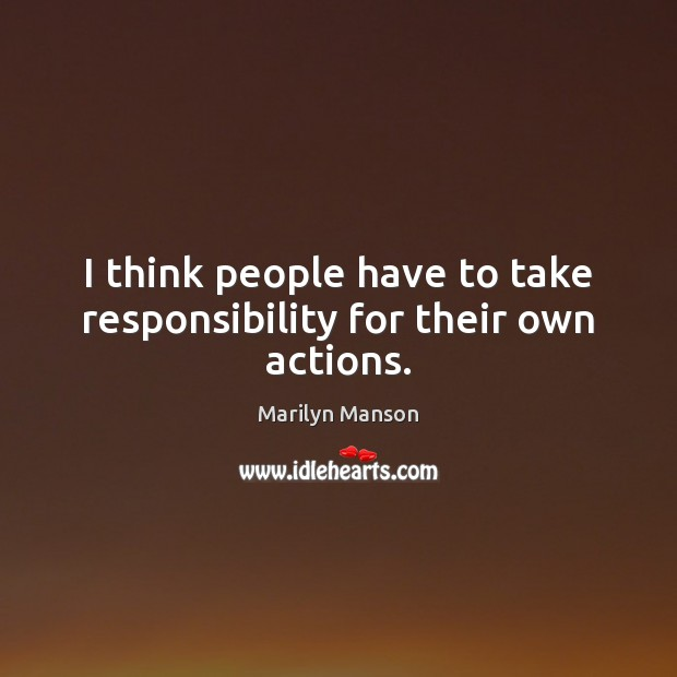 I think people have to take responsibility for their own actions. Image