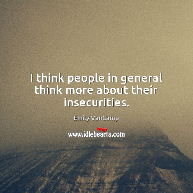 I think people in general think more about their insecurities. Emily VanCamp Picture Quote