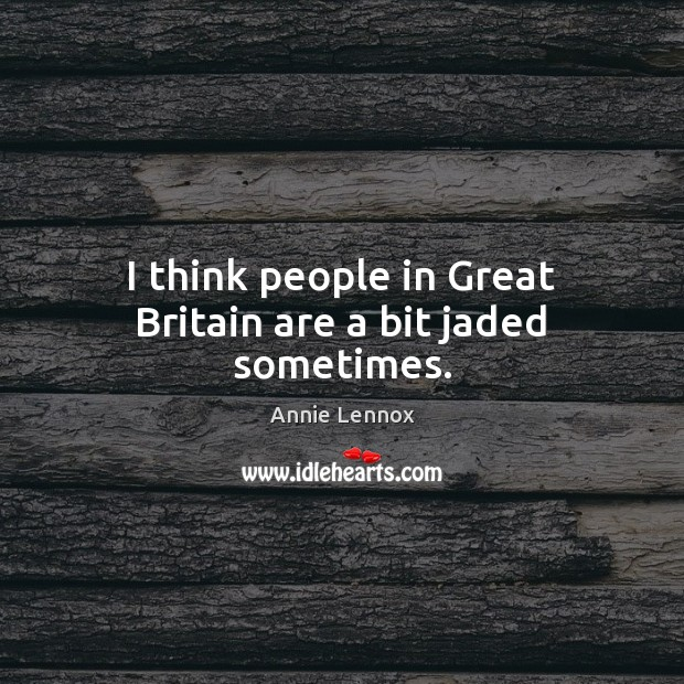 Image, I think people in Great Britain are a bit jaded sometimes.