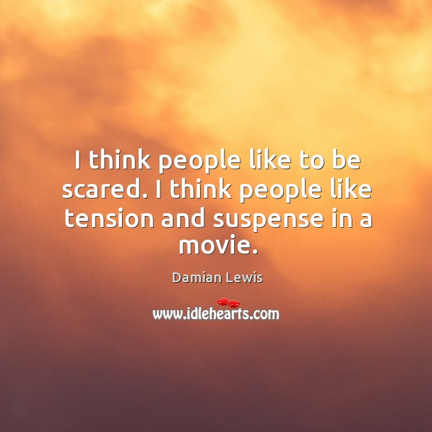 I think people like to be scared. I think people like tension and suspense in a movie. Image