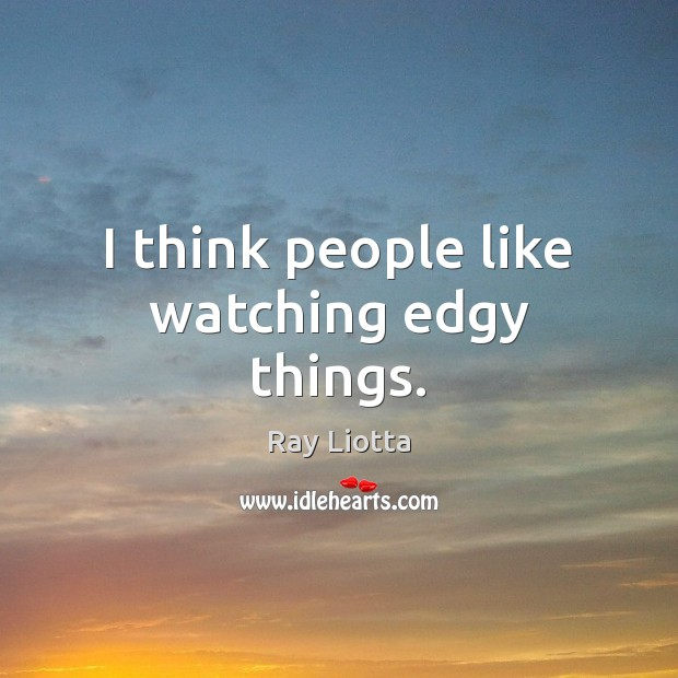 I think people like watching edgy things. Image