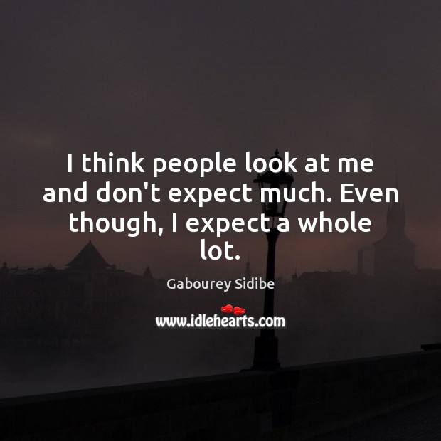 I think people look at me and don't expect much. Even though, I expect a whole lot. Gabourey Sidibe Picture Quote