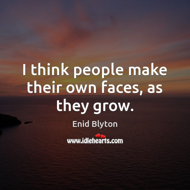 Image, I think people make their own faces, as they grow.