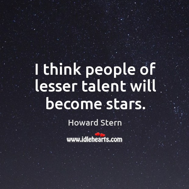 I think people of lesser talent will become stars. Image