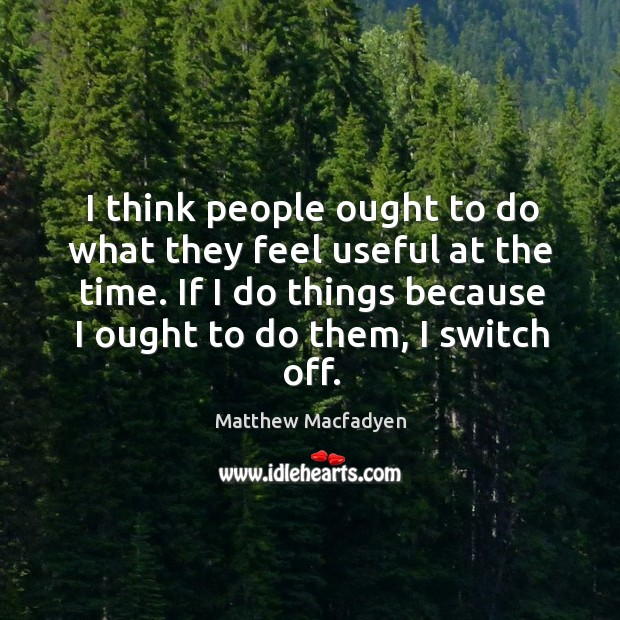 I think people ought to do what they feel useful at the time. If I do things because I ought to do them, I switch off. Image