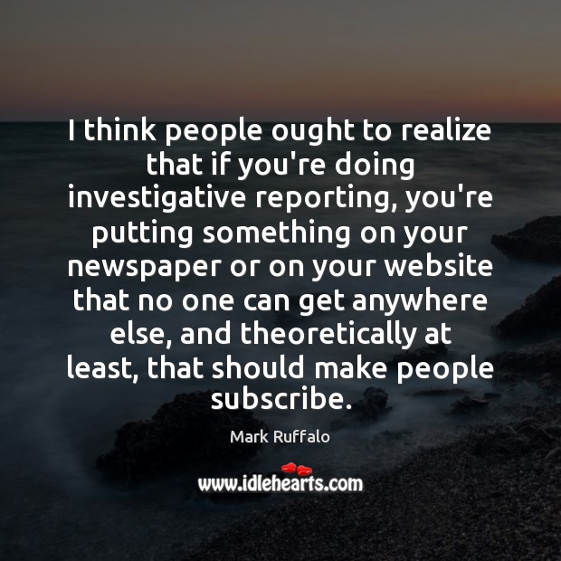 I think people ought to realize that if you're doing investigative reporting, Mark Ruffalo Picture Quote