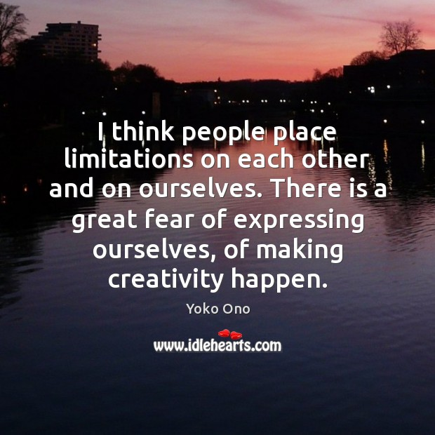 I think people place limitations on each other and on ourselves. There Yoko Ono Picture Quote
